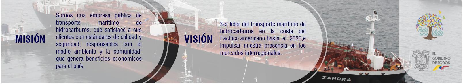Misión:Somos una Empresa publica de transporte marítimo de hidrocarburos que satisface a sus clientes con estándares de calidad y seguridad, responsable con el medio ambiente y la comunidad; que genera beneficios económicos para el país. Visión: Ser líder del transporte marítimo de hidrocarburos en la costa del Pacífico americano hasta el 2030, e impulsar nuestra presencia en los mercados intencionales.
